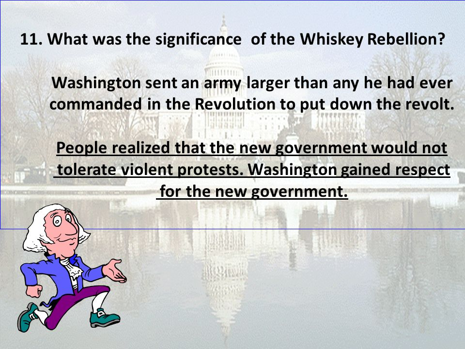 11. What was the significance of the Whiskey Rebellion