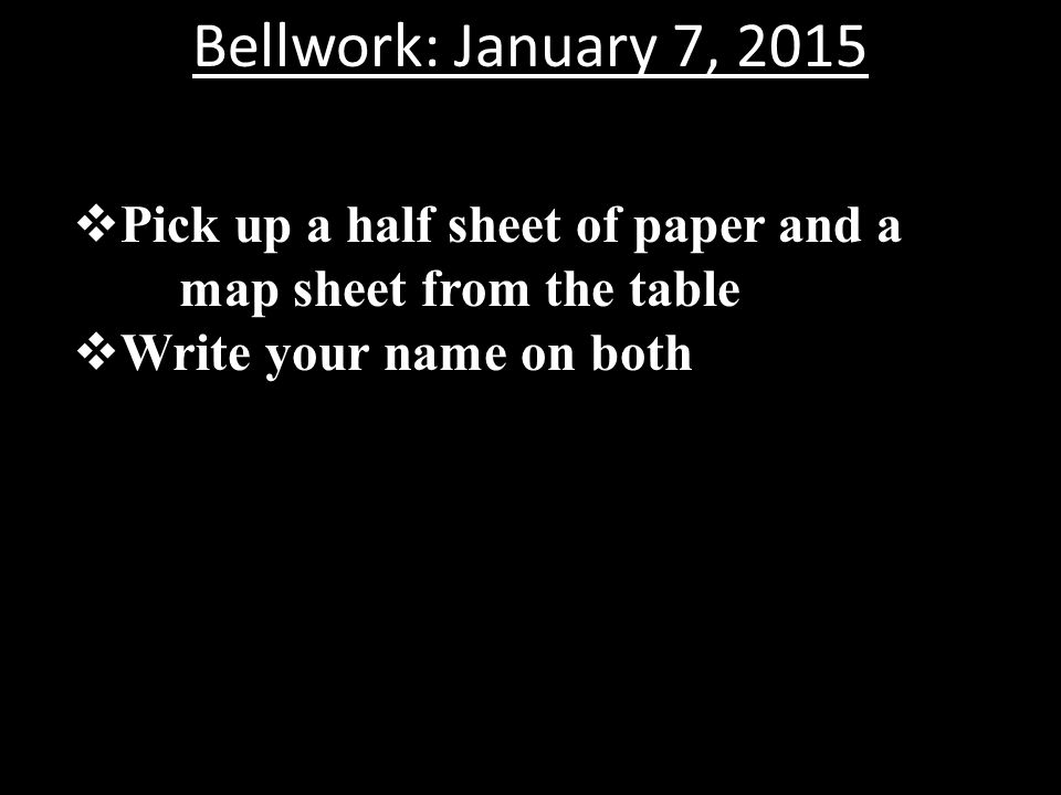 Bellwork: January 7, 2015 Pick up a half sheet of paper and a map sheet from the table.
