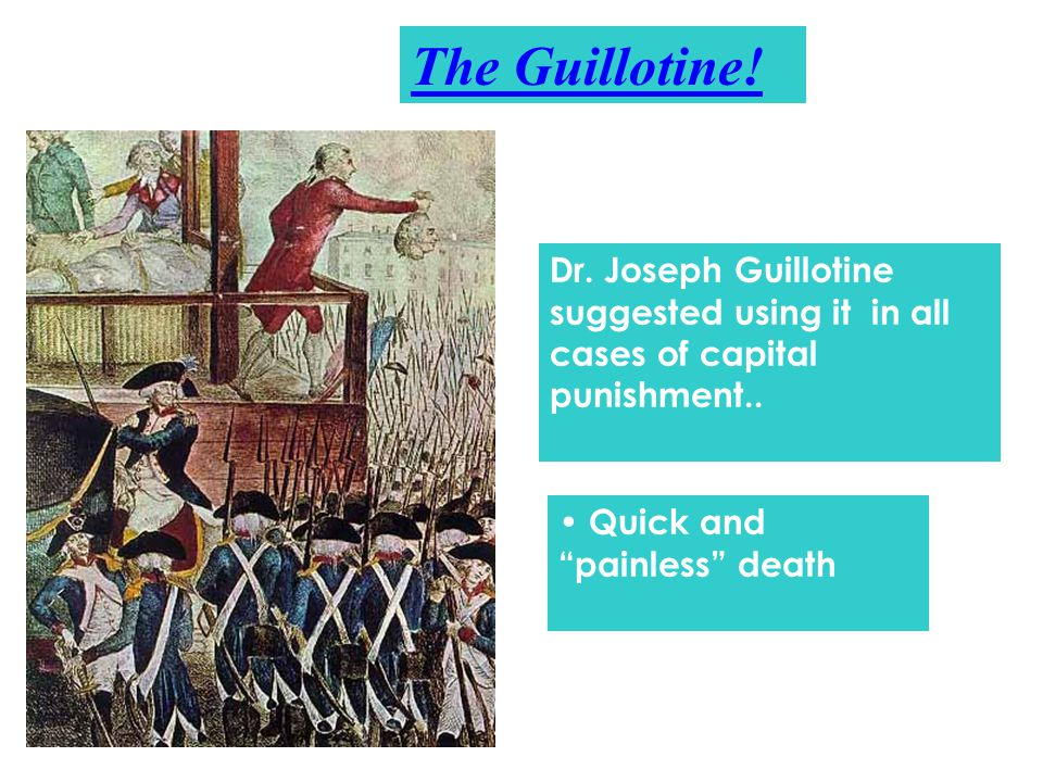 The Guillotine. Dr. Joseph Guillotine suggested using it in all cases of capital punishment..