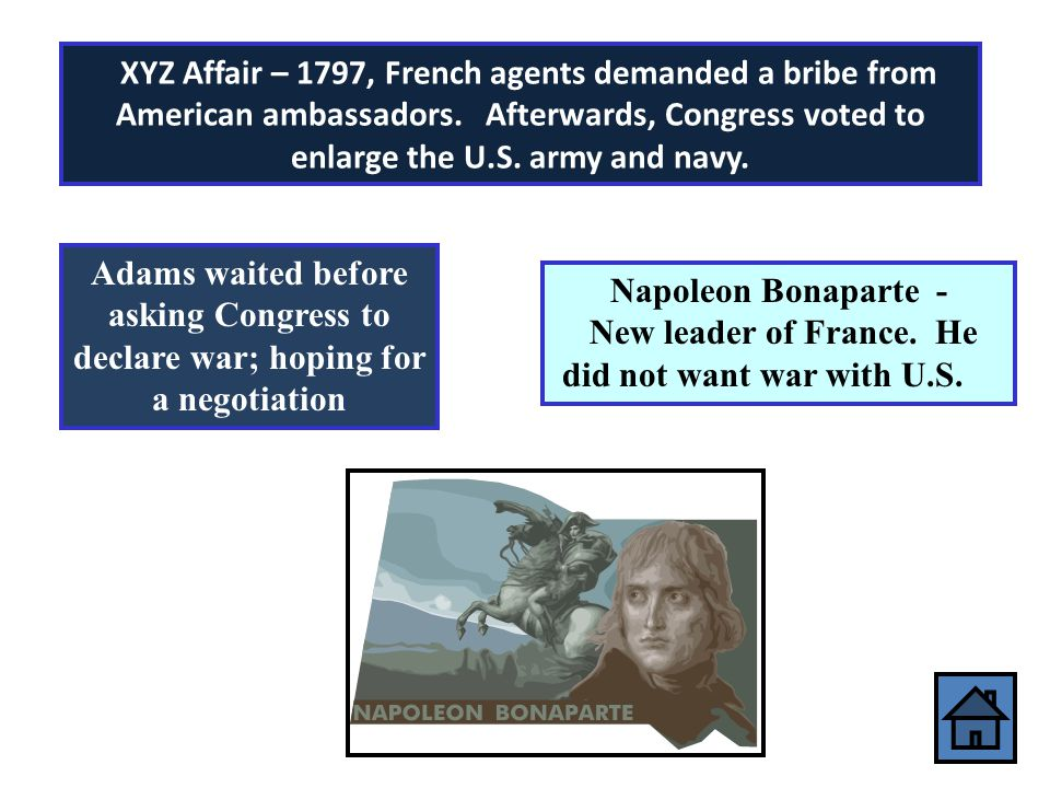 XYZ Affair – 1797, French agents demanded a bribe from American ambassadors. Afterwards, Congress voted to enlarge the U.S. army and navy.