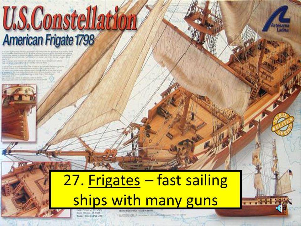 27. Frigates – fast sailing ships with many guns