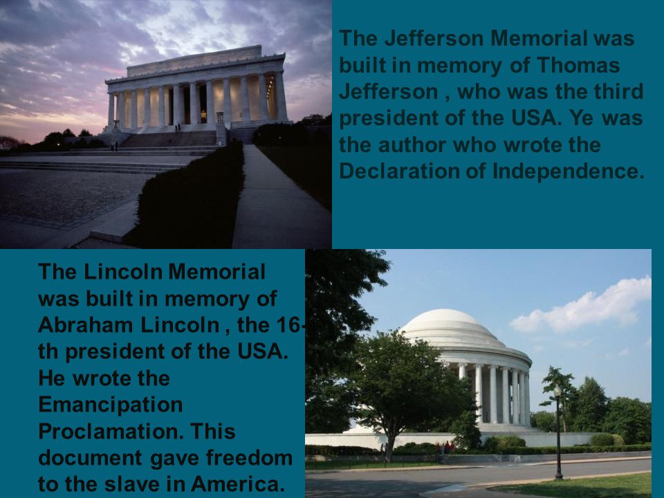 The Jefferson Memorial was built in memory of Thomas Jefferson , who was the third president of the USA. Ye was the author who wrote the Declaration of Independence.