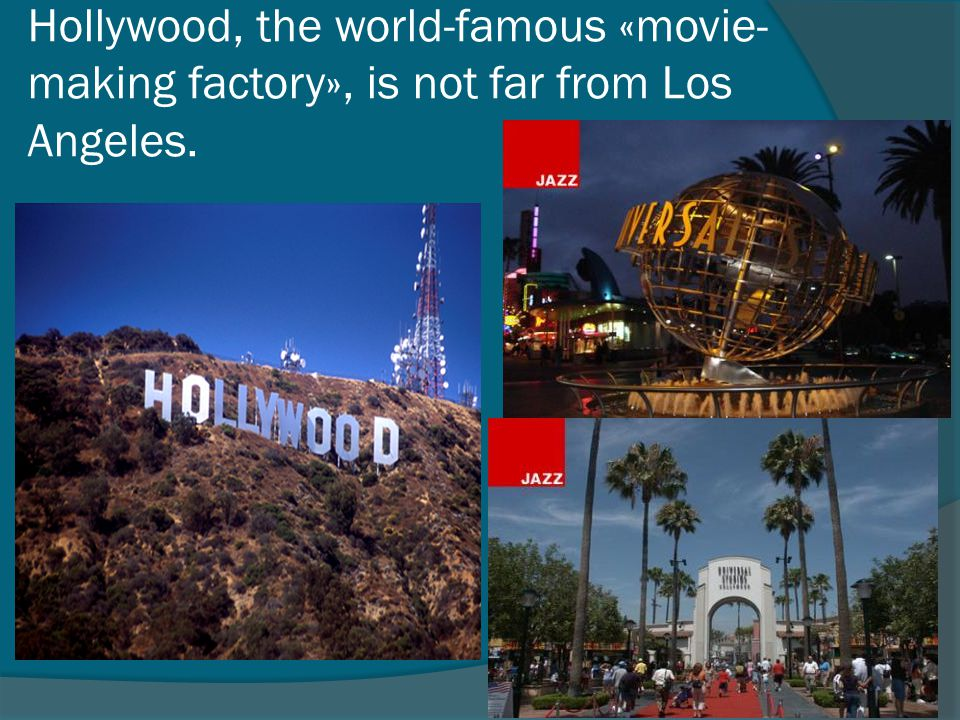 Hollywood, the world-famous «movie-making factory», is not far from Los Angeles.