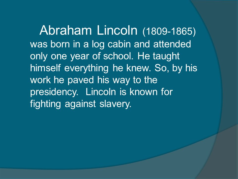 Abraham Lincoln (1809-1865) was born in a log cabin and attended only one year of school.