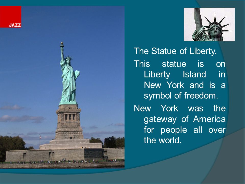 The Statue of Liberty. This statue is on Liberty Island in New York and is a symbol of freedom.