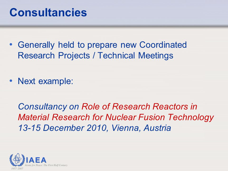 Consultancies Generally held to prepare new Coordinated Research Projects / Technical Meetings. Next example: