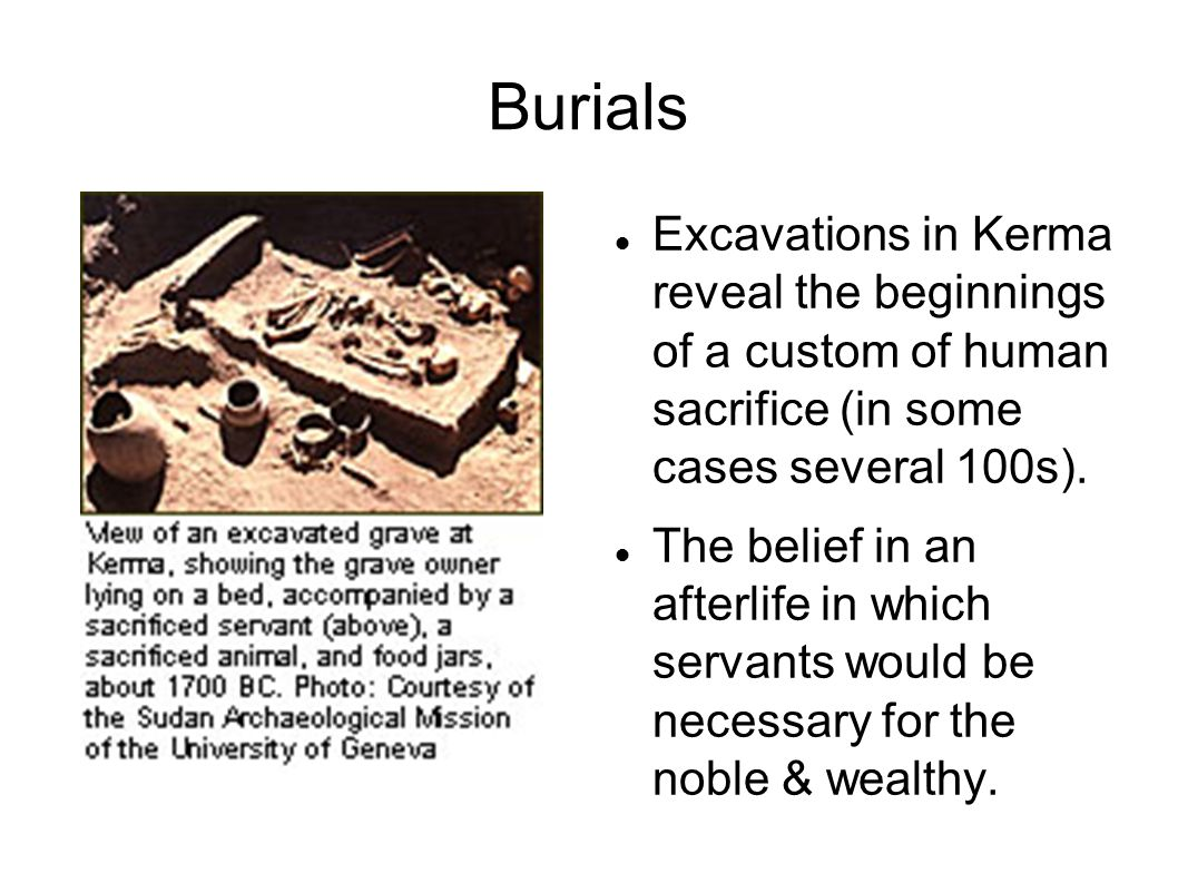 Burials Excavations in Kerma reveal the beginnings of a custom of human sacrifice (in some cases several 100s).