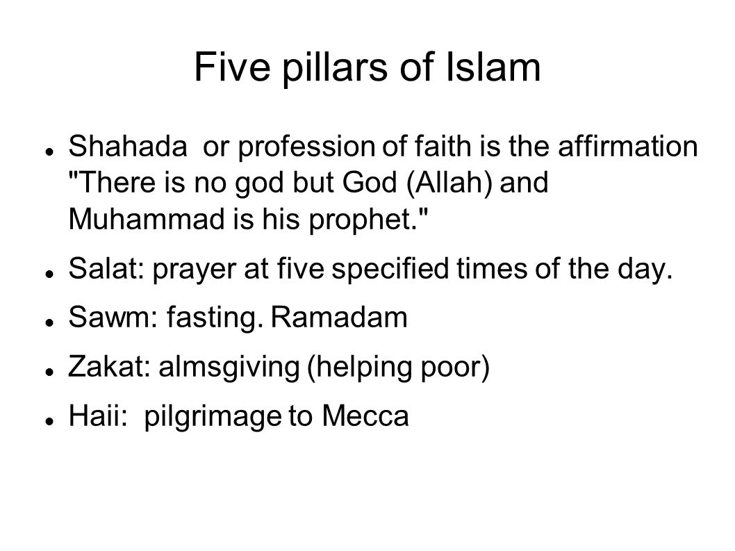 Five pillars of Islam Shahada or profession of faith is the affirmation There is no god but God (Allah) and Muhammad is his prophet.
