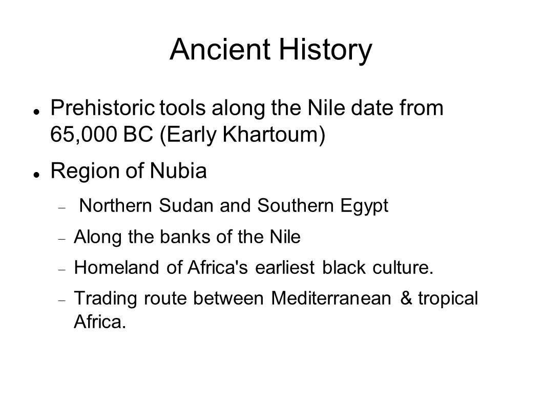 Ancient History Prehistoric tools along the Nile date from 65,000 BC (Early Khartoum) Region of Nubia.