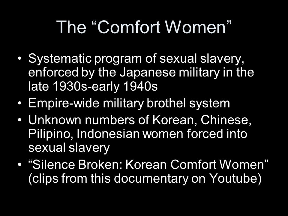The Comfort Women Systematic program of sexual slavery, enforced by the Japanese military in the late 1930s-early 1940s.