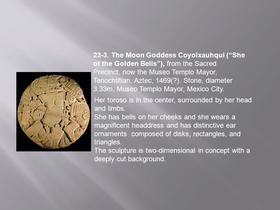 23-3. The Moon Goddess Coyolxauhqui ( She of the Golden Bells ), from the Sacred Precinct, now the Museo Templo Mayor, Tenochtitlan. Aztec, 1469( ). Stone, diameter 3.33m. Museo Templo Mayor, Mexico City.