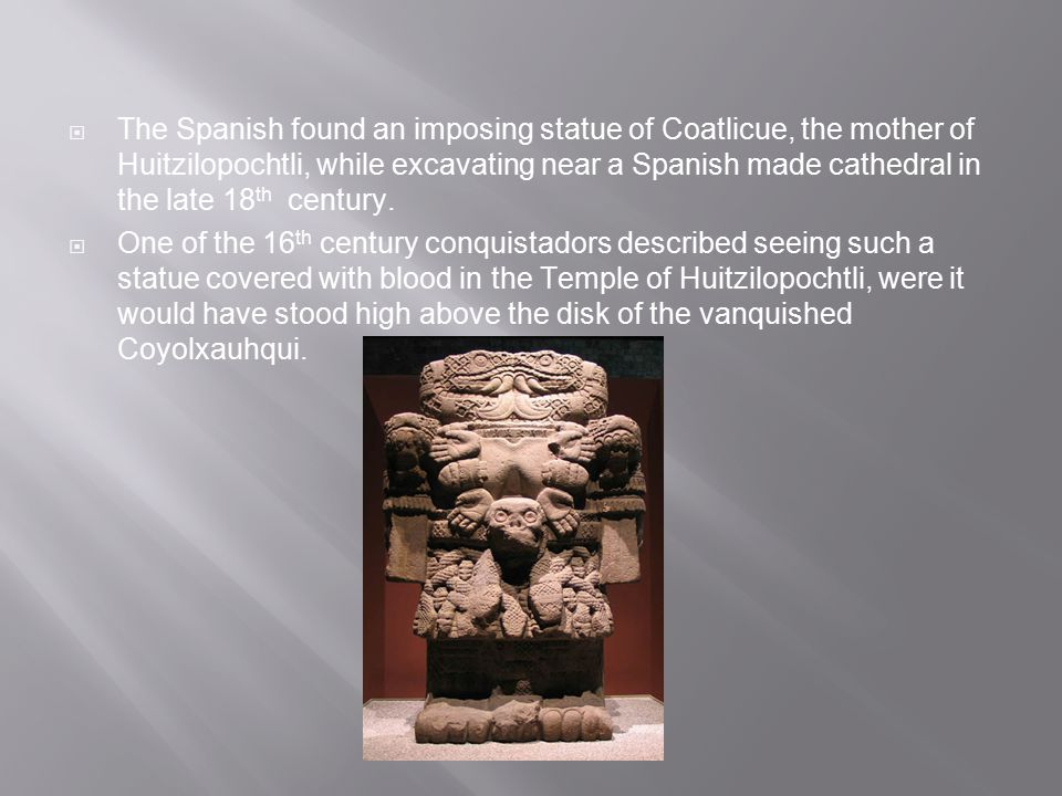 The Spanish found an imposing statue of Coatlicue, the mother of Huitzilopochtli, while excavating near a Spanish made cathedral in the late 18th century.