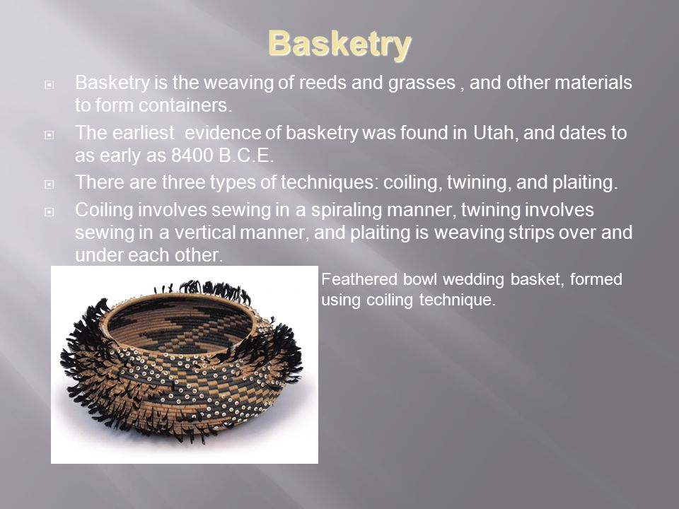 Basketry Basketry is the weaving of reeds and grasses , and other materials to form containers.