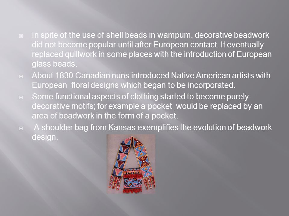 In spite of the use of shell beads in wampum, decorative beadwork did not become popular until after European contact. It eventually replaced quillwork in some places with the introduction of European glass beads.