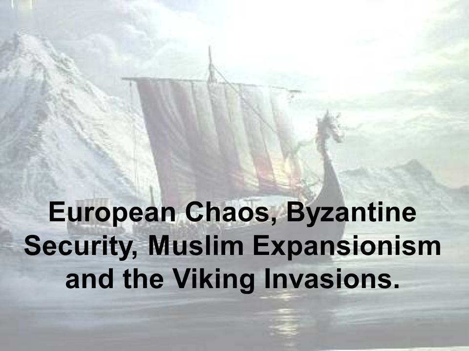 European Chaos, Byzantine Security, Muslim Expansionism and the Viking Invasions.