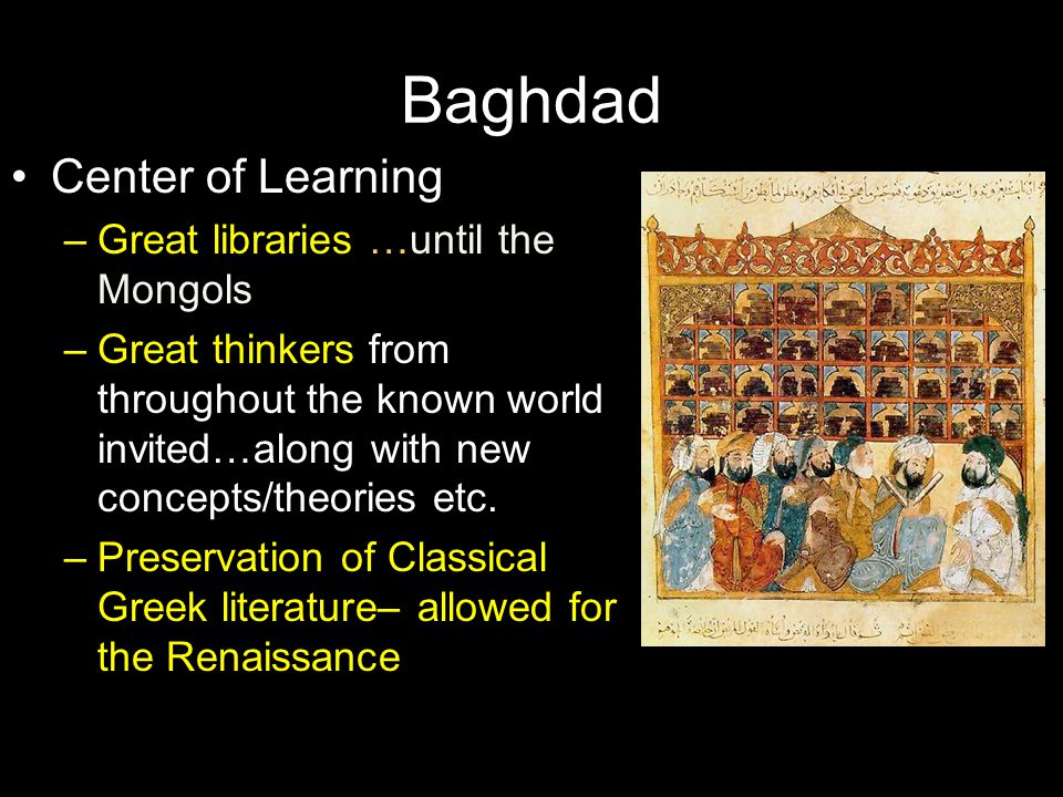 Baghdad Center of Learning Great libraries …until the Mongols
