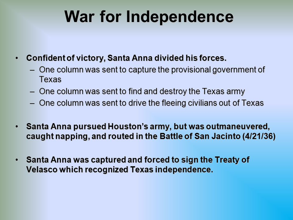 War for Independence Confident of victory, Santa Anna divided his forces. One column was sent to capture the provisional government of Texas.