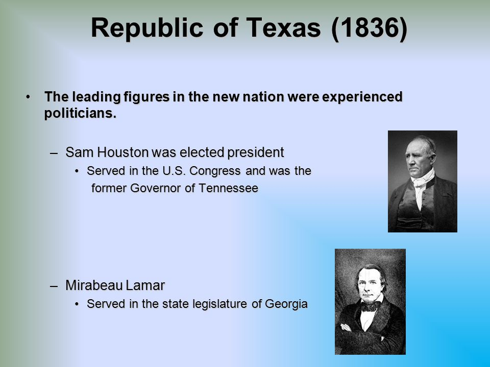 Republic of Texas (1836) The leading figures in the new nation were experienced politicians. Sam Houston was elected president.