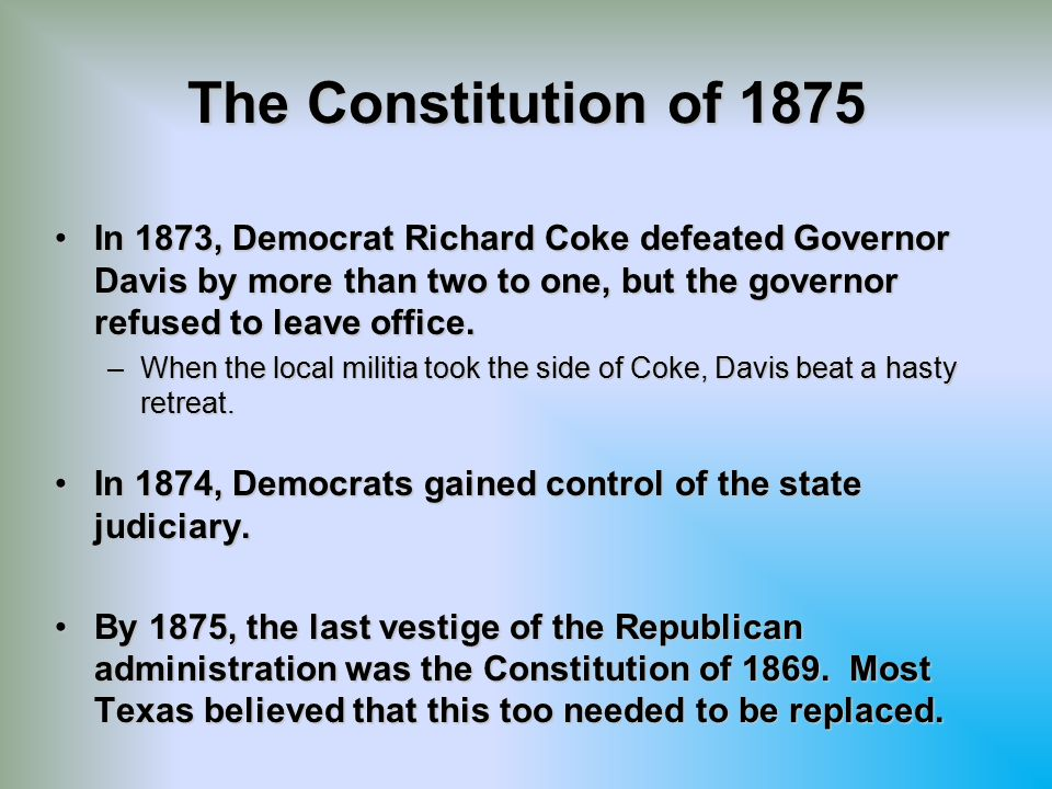 The Constitution of 1875 In 1873, Democrat Richard Coke defeated Governor Davis by more than two to one, but the governor refused to leave office.