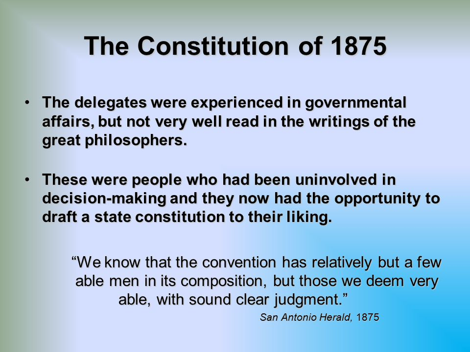 The Constitution of 1875 The delegates were experienced in governmental affairs, but not very well read in the writings of the great philosophers.
