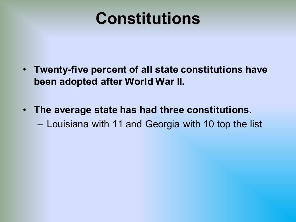 Constitutions Twenty-five percent of all state constitutions have been adopted after World War II. The average state has had three constitutions.