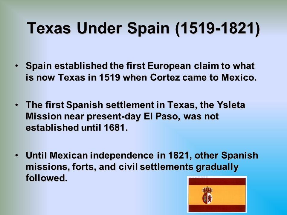 Texas Under Spain (1519-1821) Spain established the first European claim to what is now Texas in 1519 when Cortez came to Mexico.