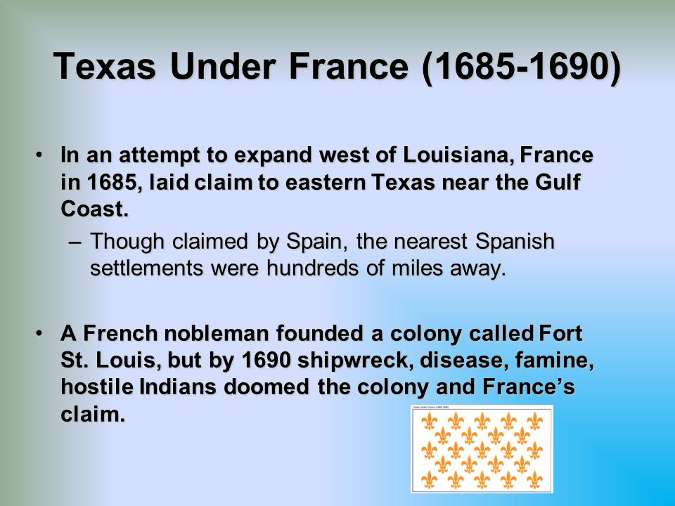 Texas Under France (1685-1690) In an attempt to expand west of Louisiana, France in 1685, laid claim to eastern Texas near the Gulf Coast.
