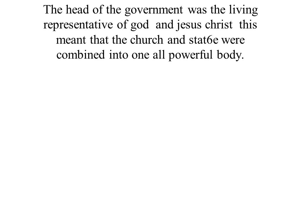 The head of the government was the living representative of god and jesus christ this meant that the church and stat6e were combined into one all powerful body.