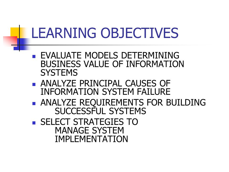 LEARNING OBJECTIVES EVALUATE MODELS DETERMINING BUSINESS VALUE OF INFORMATION SYSTEMS. ANALYZE PRINCIPAL CAUSES OF INFORMATION SYSTEM FAILURE.