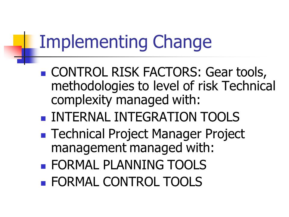 Implementing Change CONTROL RISK FACTORS: Gear tools, methodologies to level of risk Technical complexity managed with: