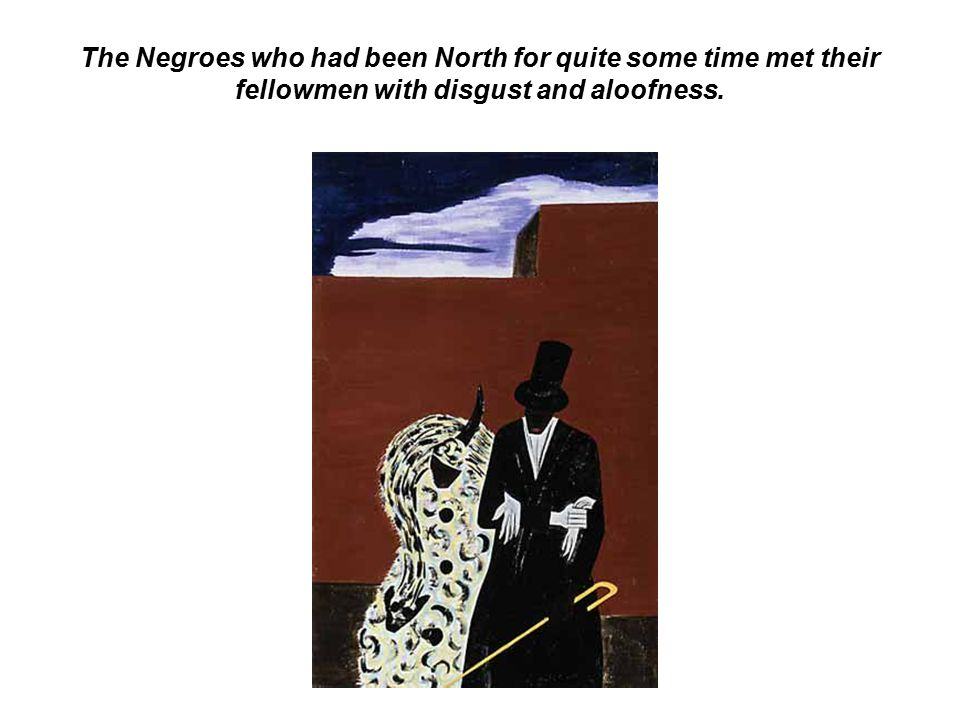 The Negroes who had been North for quite some time met their fellowmen with disgust and aloofness.