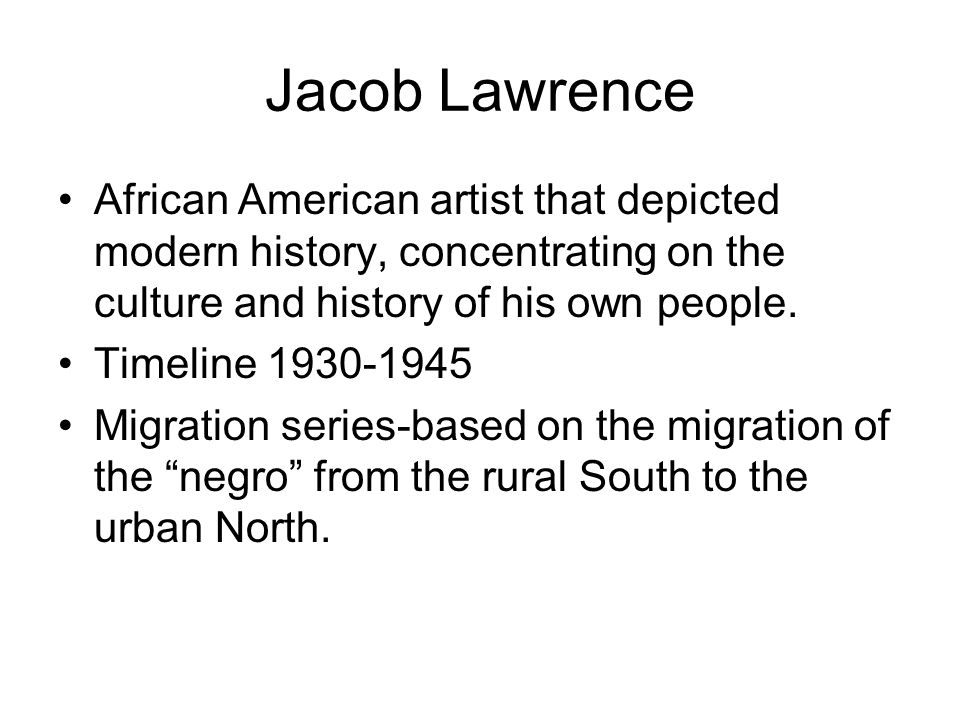 Jacob Lawrence African American artist that depicted modern history, concentrating on the culture and history of his own people.