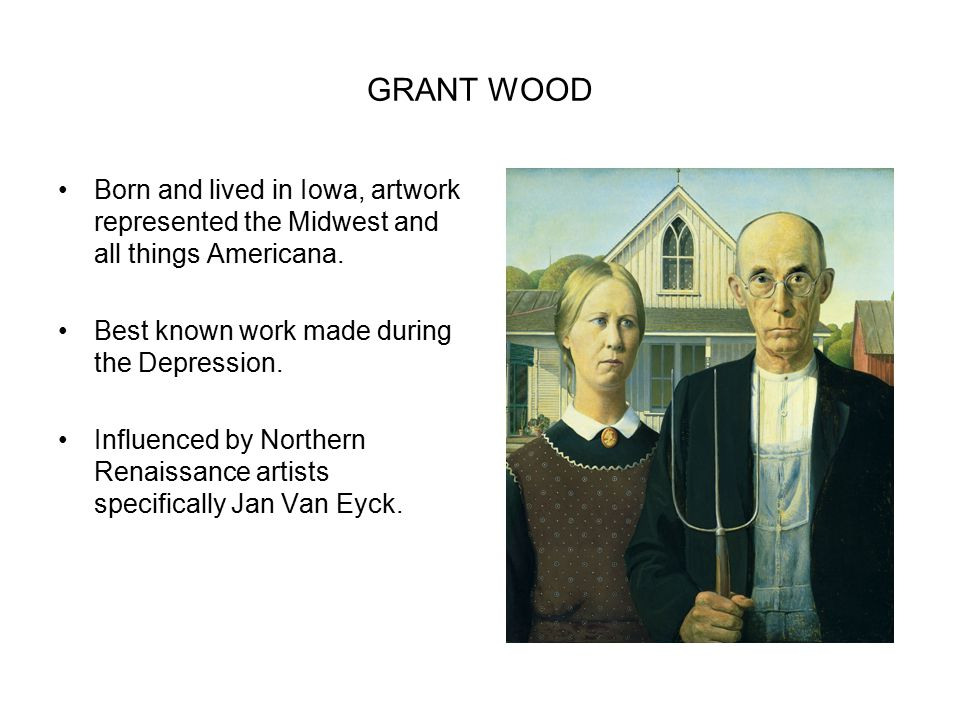 GRANT WOOD Born and lived in Iowa, artwork represented the Midwest and all things Americana. Best known work made during the Depression.