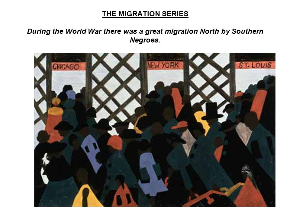 THE MIGRATION SERIES During the World War there was a great migration North by Southern Negroes.