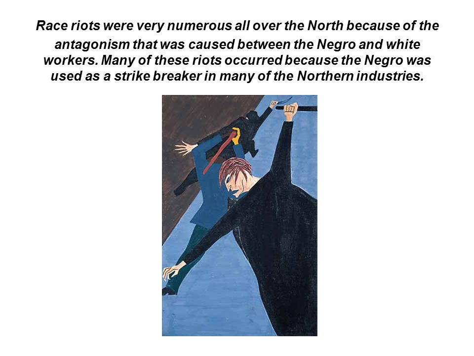 Race riots were very numerous all over the North because of the antagonism that was caused between the Negro and white workers.
