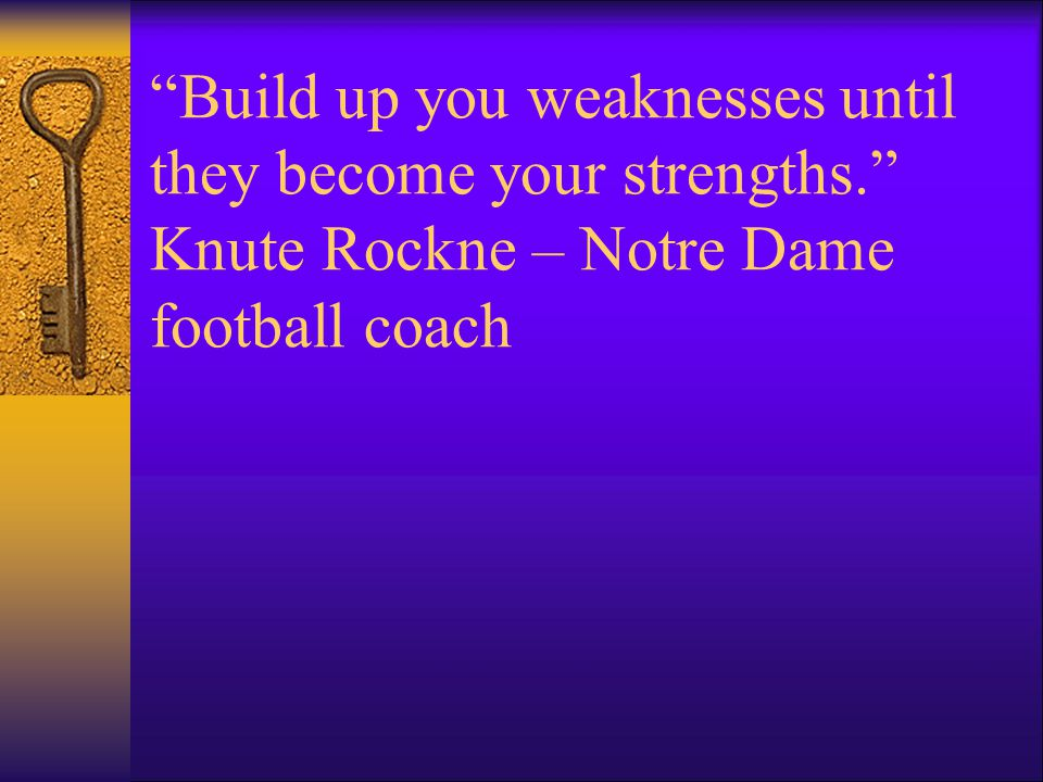 Build up you weaknesses until they become your strengths