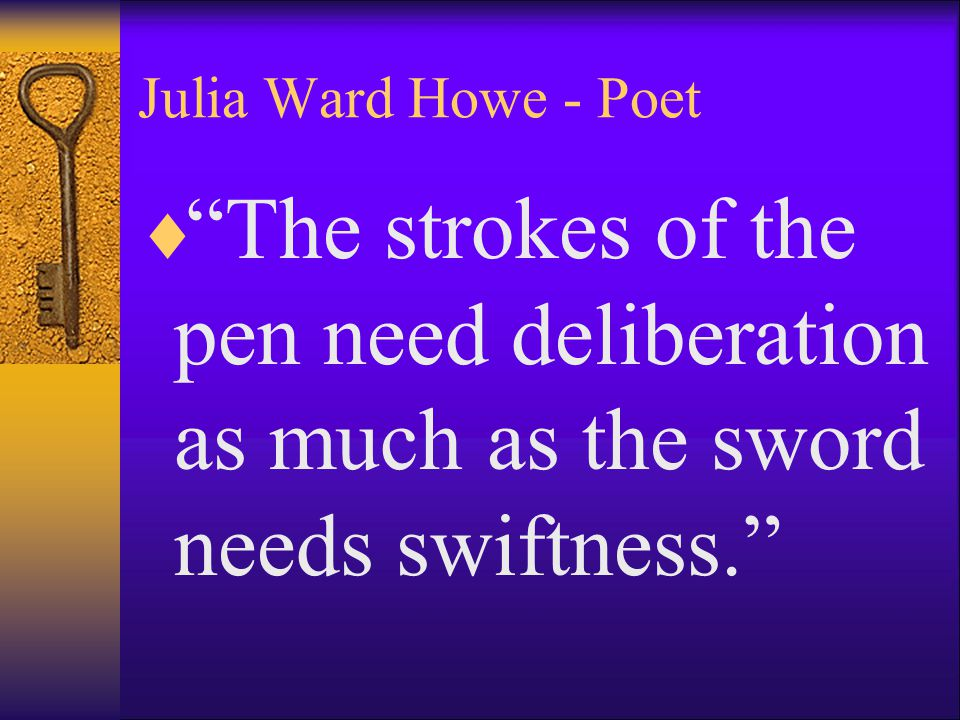 Julia Ward Howe - Poet The strokes of the pen need deliberation as much as the sword needs swiftness.
