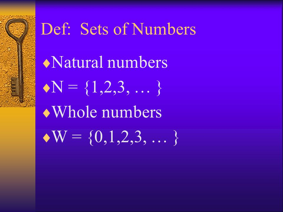 Def: Sets of Numbers Natural numbers N = {1,2,3, … } Whole numbers W = {0,1,2,3, … }