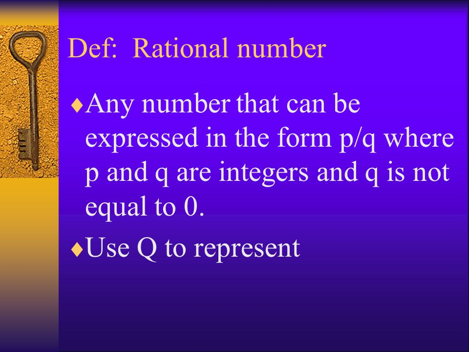 Def: Rational number Any number that can be expressed in the form p/q where p and q are integers and q is not equal to 0.