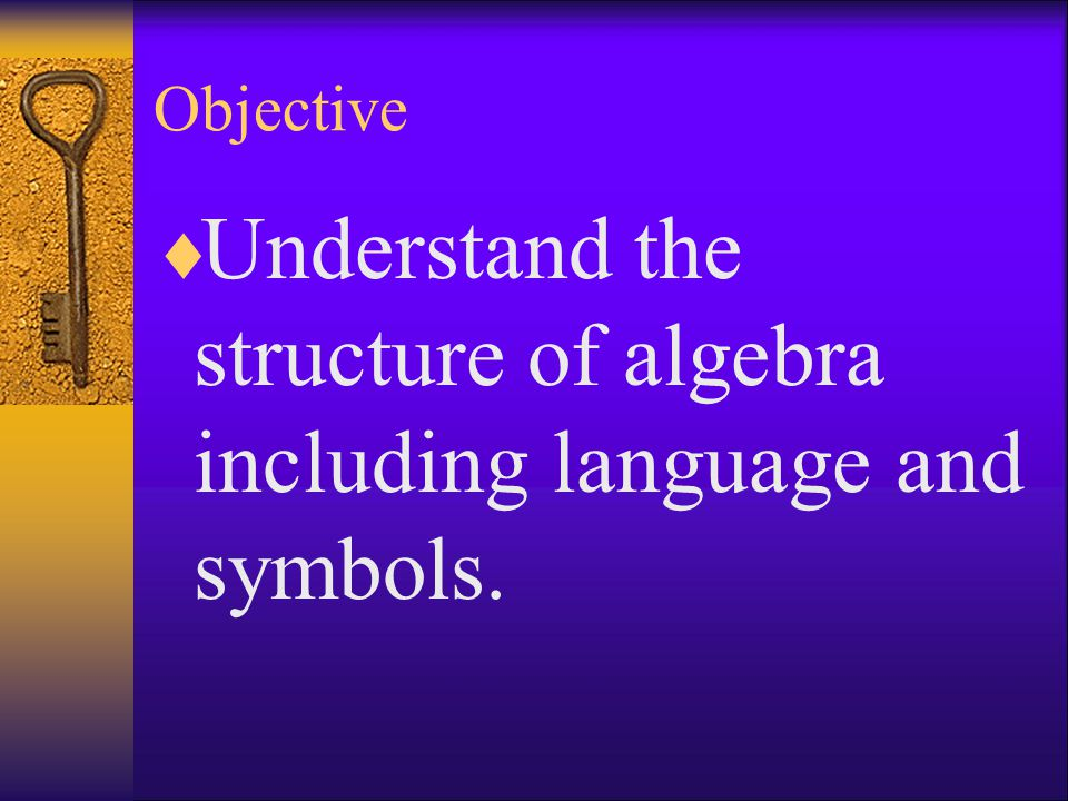Understand the structure of algebra including language and symbols.