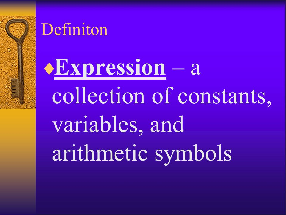 Definiton Expression – a collection of constants, variables, and arithmetic symbols
