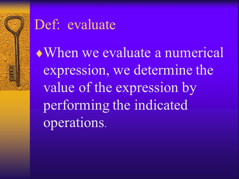 Def: evaluate When we evaluate a numerical expression, we determine the value of the expression by performing the indicated operations.