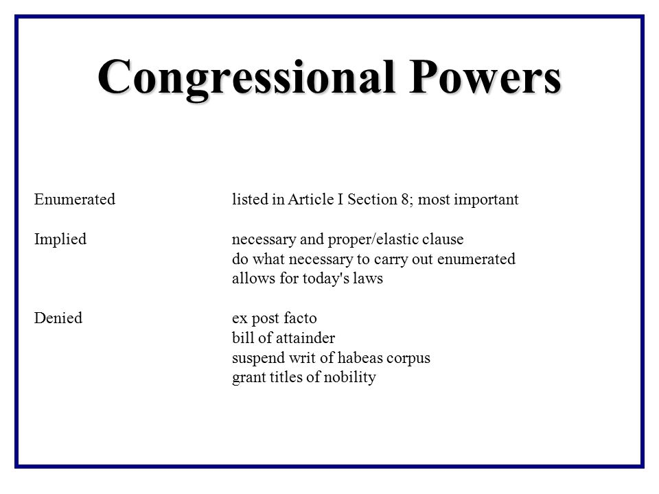 Congressional Powers Enumerated listed in Article I Section 8; most important. Implied necessary and proper/elastic clause.