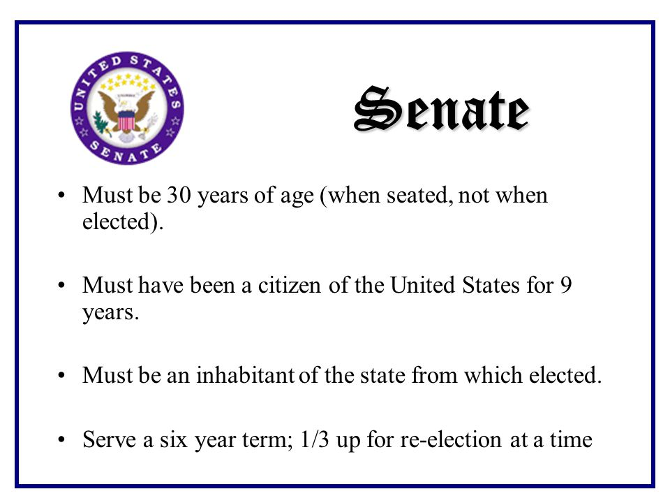 Senate Must be 30 years of age (when seated, not when elected).