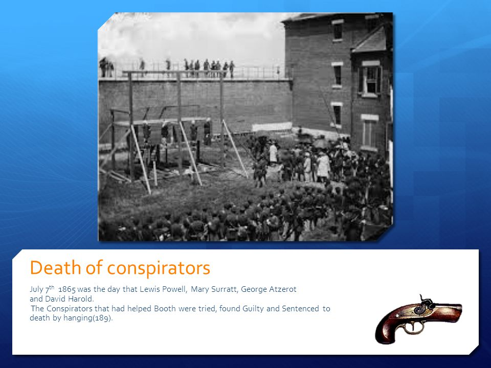 Death of conspirators July 7th 1865 was the day that Lewis Powell, Mary Surratt, George Atzerot. and David Harold.
