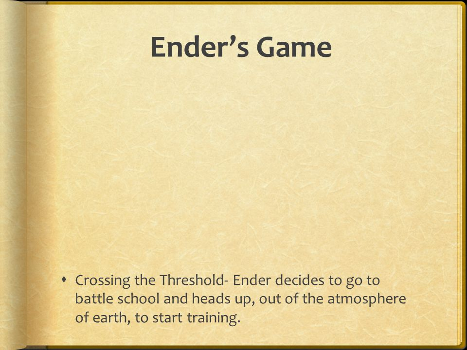 Ender's Game Crossing the Threshold- Ender decides to go to battle school and heads up, out of the atmosphere of earth, to start training.