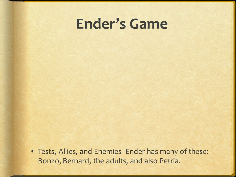 Ender's Game Tests, Allies, and Enemies- Ender has many of these: Bonzo, Bernard, the adults, and also Petria.
