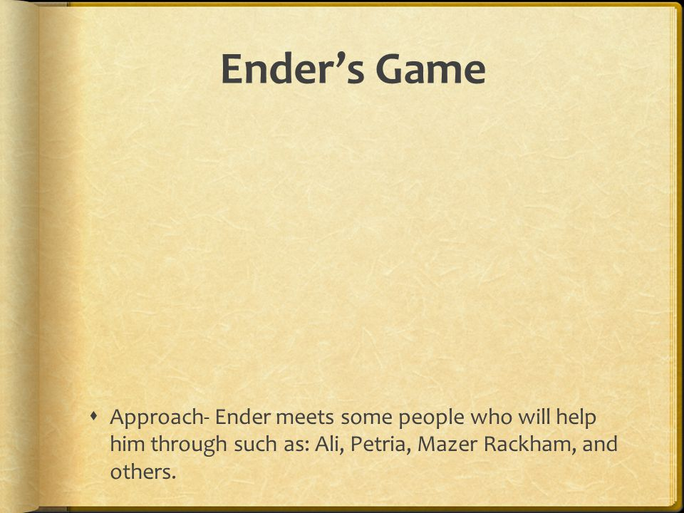 Ender's Game Approach- Ender meets some people who will help him through such as: Ali, Petria, Mazer Rackham, and others.