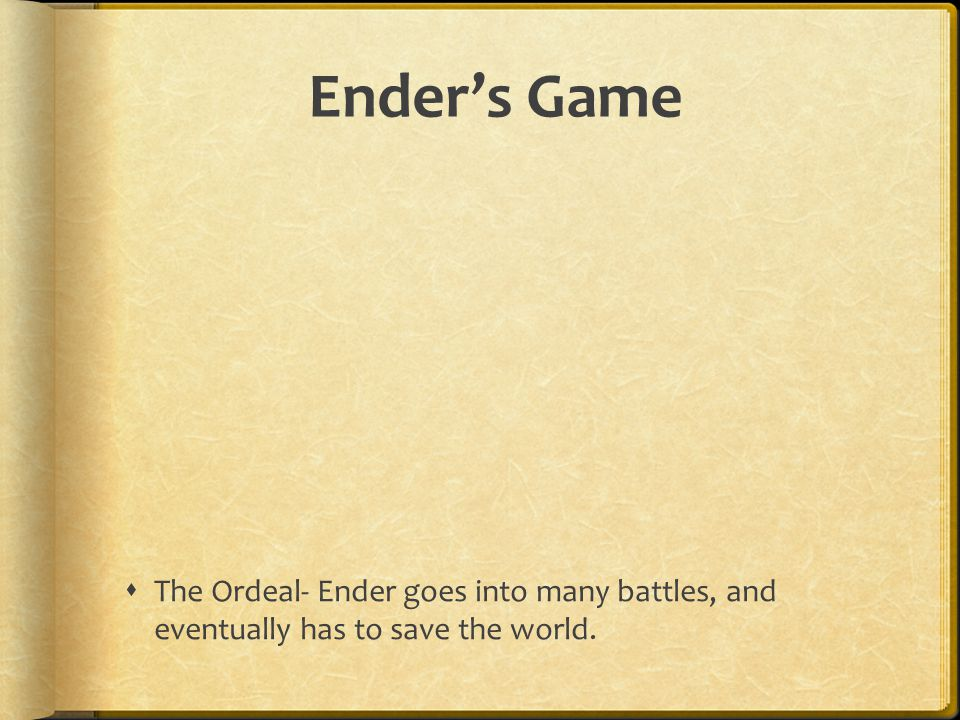 Ender's Game The Ordeal- Ender goes into many battles, and eventually has to save the world.