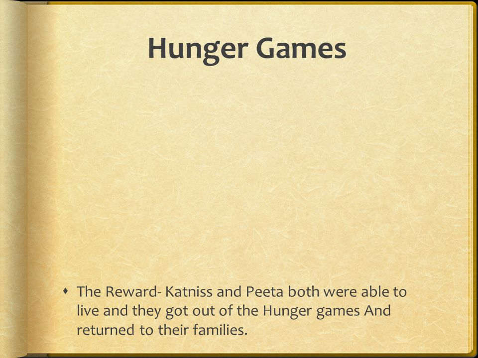 Hunger Games The Reward- Katniss and Peeta both were able to live and they got out of the Hunger games And returned to their families.